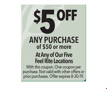 $5 Off any purchase of $50 or more. At any of our five Feel Rite locations. With this coupon. One coupon per purchase. Not valid with other offers or prior purchases. Offer expires 8-30-19.