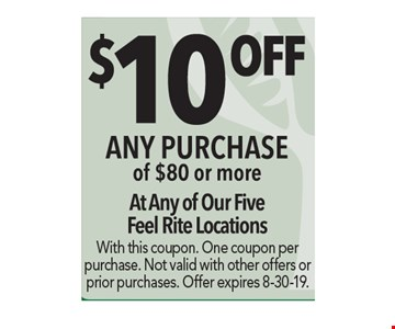 $10 Off any purchase of $80 or more. At any of our five Feel Rite locations. With this coupon. One coupon per purchase. Not valid with other offers or prior purchases. Offer expires 8-30-19.