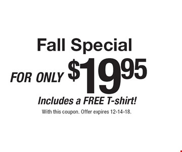 Fall Specialfor only $19.95Includes a FREE T-shirt!. With this coupon. Offer expires 12-14-18.