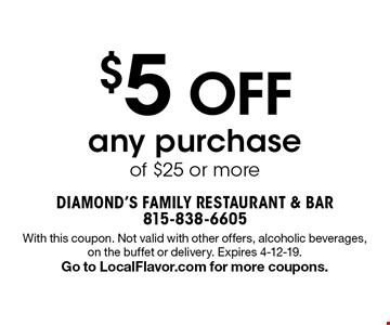 $5 OFF any purchase of $25 or more. With this coupon. Not valid with other offers, alcoholic beverages, on the buffet or delivery. Expires 4-12-19. Go to LocalFlavor.com for more coupons.