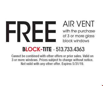 Free air vent with the purchase of 3 or more glass block windows. Cannot be combined with other offers or prior sales. Valid on 3 or more windows. Prices subject to change without notice. Not valid with any other offer. Expires 5/31/19.