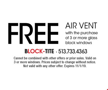 FREE air vent with the purchase of 3 or more glass block windows. Cannot be combined with other offers or prior sales. Valid on 3 or more windows. Prices subject to change without notice. Not valid with any other offer. Expires 11/1/19.