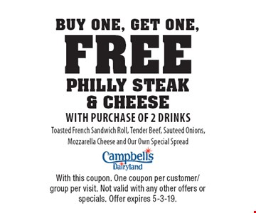 Buy One, Get One, Free PHILLY STEAK & CHEESE with purchase of 2 drinks Toasted French Sandwich Roll, Tender Beef, Sauteed Onions, Mozzarella Cheese and Our Own Special Spread. With this coupon. One coupon per customer/group per visit. Not valid with any other offers or specials. Offer expires 5-3-19.