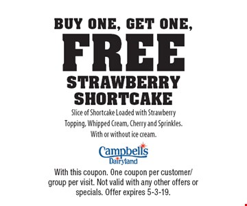 Buy One, Get One, Free STRAWBERRY SHORTCAKE Slice of Shortcake Loaded with Strawberry Topping, Whipped Cream, Cherry and Sprinkles.With or without ice cream.. With this coupon. One coupon per customer/group per visit. Not valid with any other offers or specials. Offer expires 5-3-19.