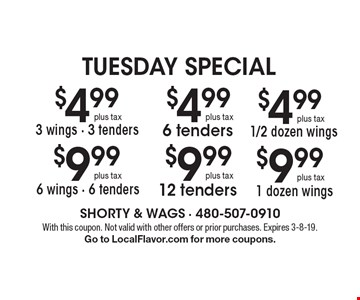 Tuesday special $4.99 plus tax 3 wings - 3 tenders $9.99  plus tax 6 wings - 6 tenders $4.99 plus tax  6 tenders $9.99 plus tax 12 tenders $4.99 plus tax 1/2 dozen wings $9.99 plus tax 1 dozen wings. With this coupon. Not valid with other offers or prior purchases. Expires 3-8-19. Go to LocalFlavor.com for more coupons.
