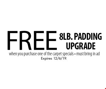 Free 8lb. padding upgrade when you purchase one of the carpet specials - must bring in ad. Expires 12/6/19.