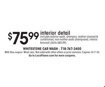 $75.99 interior detail. Includes exterior wash, shampoo, leather cleaned & conditioned, non-leather seats shampooed, interior Armorall (SUVs $85.99). With this coupon. Most cars. Not valid with other offers or prior services. Expires 12-7-18. Go to LocalFlavor.com for more coupons.