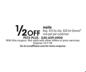 1/2 Off nails Reg. $15 for clip, $20 for Dremel one pet per customer. With this coupon. Not valid with other offers or prior services. Expires 12-7-18. Go to LocalFlavor.com for more coupons.