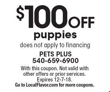 $100 Off puppies does not apply to financing. With this coupon. Not valid with other offers or prior services.Expires 12-7-18. Go to LocalFlavor.com for more coupons.