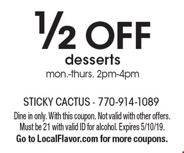 1/2 off desserts. mon.-thurs. 2pm-4pm. Dine in only. With this coupon. Not valid with other offers. Must be 21 with valid ID for alcohol. Expires 5/10/19. Go to LocalFlavor.com for more coupons.