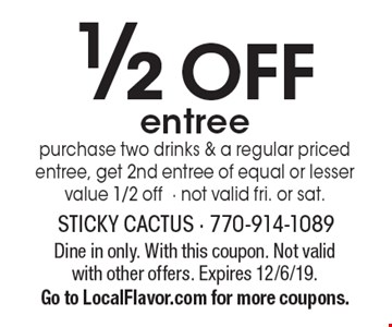 1/2 off entree purchase two drinks & a regular priced entree, get 2nd entree of equal or lesser value 1/2 off- not valid fri. or sat.. Dine in only. With this coupon. Not valid with other offers. Expires 12/6/19. Go to LocalFlavor.com for more coupons.