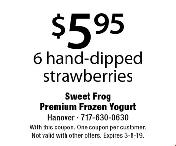 $5.95 6 hand-dipped strawberries. With this coupon. One coupon per customer. Not valid with other offers. Expires 3-8-19.
