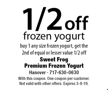 1/2 off frozen yogurt buy 1 any size frozen yogurt, get the 2nd of equal or lesser value 1/2 off. With this coupon. One coupon per customer. Not valid with other offers. Expires 3-8-19.