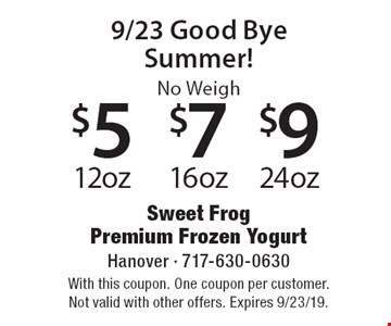 9/23 Good Bye Summer! No Weigh $5 12 oz, $7 16 oz, $9 24 oz. With this coupon. One coupon per customer. Not valid with other offers. Expires 9/23/19.