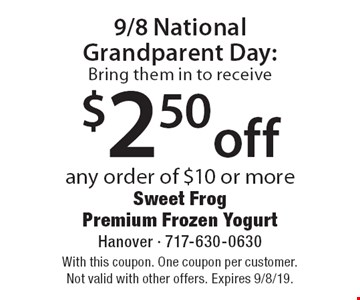 9/8 National Grandparent Day: Bring them in to receive $2.50 off any order of $10 or more. With this coupon. One coupon per customer. Not valid with other offers. Expires 9/8/19.