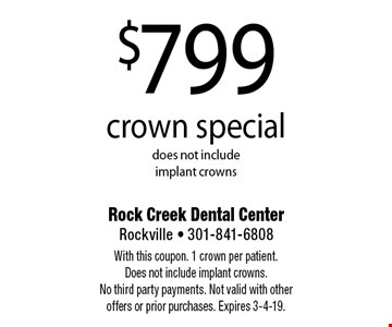 $799 crown special does not include implant crowns. With this coupon. 1 crown per patient. Does not include implant crowns. No third party payments. Not valid with other offers or prior purchases. Expires 3-4-19.