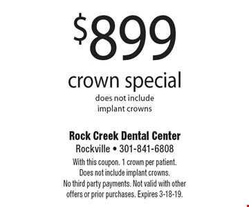 $799 crown special does not include implant crowns. With this coupon. 1 crown per patient. Does not include implant crowns. No third party payments. Not valid with other offers or prior purchases. Expires 3-18-19.