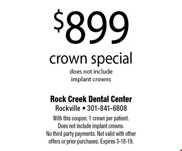 $899 crown special. Does not include implant crowns. With this coupon. 1 crown per patient. Does not include implant crowns. No third party payments. Not valid with other offers or prior purchases. Expires 3-18-19.