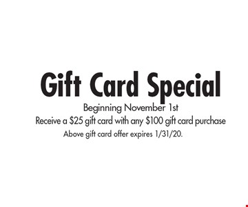 Gift Card Special Beginning November 1st Receive a $25 gift card with any $100 gift card purchase. Above gift card offer expires 1/31/20.