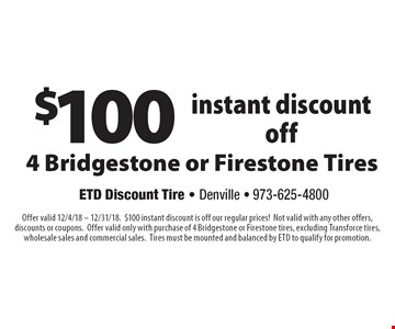 $100 instant discount off 4 Bridgestone or Firestone Tires. Offer valid 12/4/18 – 12/31/18.$100 instant discount is off our regular prices!Not valid with any other offers, discounts or coupons.Offer valid only with purchase of 4 Bridgestone or Firestone tires, excluding Transforce tires, wholesale sales and commercial sales.Tires must be mounted and balanced by ETD to qualify for promotion.