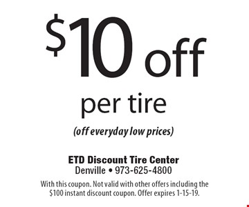 $10 off per tire(off everyday low prices). With this coupon. Not valid with other offers including the $100 instant discount coupon. Offer expires 1-15-19.