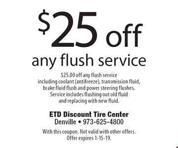 $25 off any flush service $25.00 off any flush service including coolant (antifreeze), transmission fluid, brake fluid flush and power steering flushes. Service includes flushing out old fluid and replacing with new fluid.. With this coupon. Not valid with other offers. Offer expires 1-15-19.