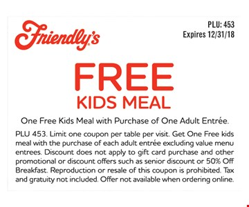 Free kids meal. One Free Kids Meal with Purchase of One Adult Entree. PLU 453. Limit one coupon per table per visit. Get One Free kids meal with the purchase of each adult entree excluding value menu entrees. Discount does not apply to gift card purchase and other promotional or discount offers such as senior discount or 50% Off Breakfast. Reproduction or resale of this coupon is prohibited. Tax and gratuity not included. Offer not available when ordering online. Expires 12/31/18.