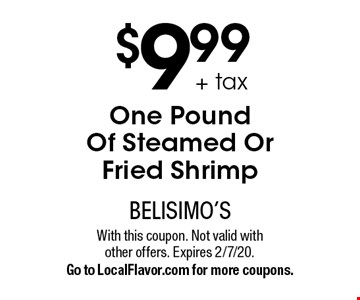 $9.99 + tax for One Pound Of Steamed Or Fried Shrimp . With this coupon. Not valid with other offers. Expires 2/7/20. Go to LocalFlavor.com for more coupons.