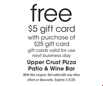free $5 gift card with purchase of $25 gift card gift cards valid for use next business day. With this coupon. Not valid with any other offers or discounts. Expires 1/3/20.