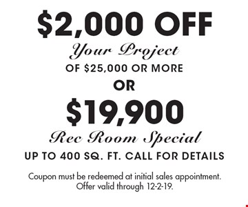 $2,000 off Your Project of $25,000 or more or $19,900 Rec Room Special up to 400 sq. ft. Call For Details. Coupon must be redeemed at initial sales appointment. Offer valid through 12-2-19.