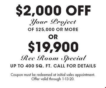 $2,000 off Your Project of $25,000 or more OR $19,900 Rec Room Special up to 400 sq. ft. Call For Details. Coupon must be redeemed at initial sales appointment. Offer valid through 1-13-20.