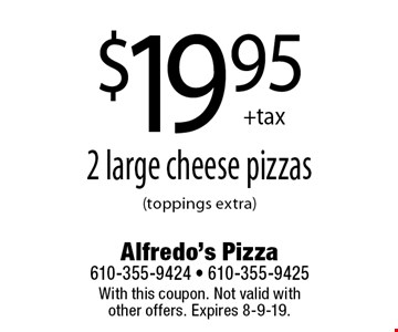 $19.95 +tax 2 large cheese pizzas (toppings extra). With this coupon. Not valid with other offers. Expires 8-9-19.