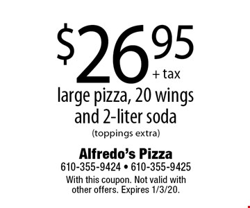 $26.95 + tax large pizza, 20 wings and 2-liter soda (toppings extra). With this coupon. Not valid with other offers. Expires 1/3/20.
