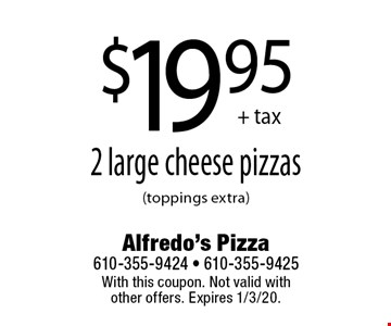 $19.95 + tax 2 large cheese pizzas (toppings extra). With this coupon. Not valid with other offers. Expires 1/3/20.