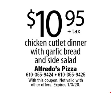 $10.95 + tax chicken cutlet dinner with garlic bread and side salad. With this coupon. Not valid with other offers. Expires 1/3/20.