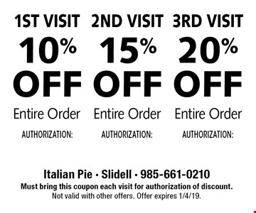 1st Visit 10% Off Entire Order. 2nd Visit 15% Off Entire Order. 3rd Visit 20% Off Entire Order. Must bring this coupon each visit for authorization of discount. Not valid with other offers. Offer expires 1/4/19.