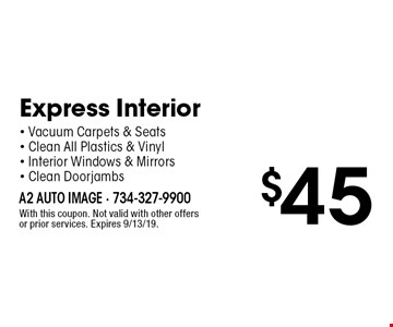 $45 Express Interior - Vacuum Carpets & Seats - Clean All Plastics & Vinyl - Interior Windows & Mirrors - Clean Doorjambs. With this coupon. Not valid with other offers or prior services. Expires 9/13/19.