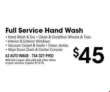 $45 Full Service Hand Wash - Hand Wash & Dry - Clean & Condition Wheels & Tires - Interior & Exterior Windows - Vacuum Carpet & Seats - Clean Jambs- Wipe Down Dash & Center Console. With this coupon. Not valid with other offers or prior services. Expires 9/13/19.