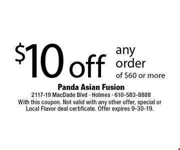 $10 off any order of $60 or more. With this coupon. Not valid with any other offer, special or Local Flavor deal certificate. Offer expires 9-30-19.