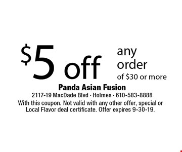 $5 off any order of $30 or more. With this coupon. Not valid with any other offer, special or Local Flavor deal certificate. Offer expires 9-30-19.