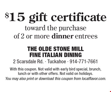 $15 gift certificate toward the purchase of 2 or more dinner entrees. With this coupon. Not valid with early bird special, brunch, lunch or with other offers. Not valid on holidays. You may also print or download this coupon from localflavor.com.