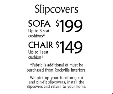 Sofa Slipcovers $199 up to 3 seat cushions* and Chair Slipcovers $149 up to 1 seat cushion*. *Fabric is additional & must be purchased from Rockville Interiors. We pick up your furniture, cut and pin-fit slipcovers, install the slipcovers and return to your home.