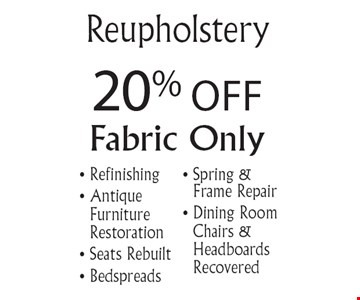 20% Off Reupholstery. Fabric only. Refinishing, Antique Furniture Restoration, Seats Rebuilt, Bedspreads, Spring & Frame Repair, Dining Room Chairs and Headboards Recovered. Offer expires 5-31-19.