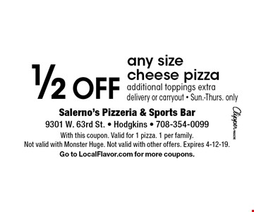 1/2 OFF any size cheese pizza. Additional toppings extra. Delivery or carryout. Sun.-Thurs. only. With this coupon. Valid for 1 pizza. 1 per family. Not valid with Monster Huge. Not valid with other offers. Expires 4-12-19. Go to LocalFlavor.com for more coupons.