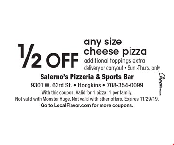 1/2 OFF any size cheese pizza additional toppings extra delivery or carryout - Sun.-Thurs. only. With this coupon. Valid for 1 pizza. 1 per family. Not valid with Monster Huge. Not valid with other offers. Expires 11/29/19. Go to LocalFlavor.com for more coupons.