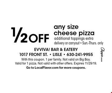 1/2 Off any size cheese pizza, additional toppings extra, delivery or carryout - Sun.-Thurs. only. With this coupon. 1 per family. Not valid on Big Boy. Valid for 1 pizza. Not valid with other offers. Expires 11/29/19. Go to LocalFlavor.com for more coupons.