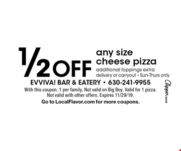 1/2 Off any size cheese pizza, additional toppings extra delivery or carryout - Sun-Thurs only. With this coupon. 1 per family. Not valid on Big Boy. Valid for 1 pizza. Not valid with other offers. Expires 11/29/19. Go to LocalFlavor.com for more coupons.