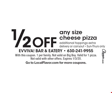 1/2 Off any size cheese pizzaadditional toppings extradelivery or carryout - Sun-Thurs only. With this coupon. 1 per family. Not valid on Big Boy. Valid for 1 pizza. Not valid with other offers. Expires 1/3/20. Go to LocalFlavor.com for more coupons.