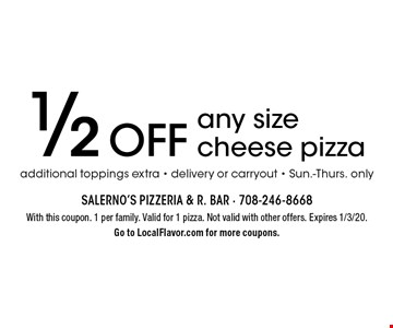 1/2 Off any size cheese pizza additional toppings extra - delivery or carryout - Sun.-Thurs. only. With this coupon. 1 per family. Valid for 1 pizza. Not valid with other offers. Expires 1/3/20. Go to LocalFlavor.com for more coupons.