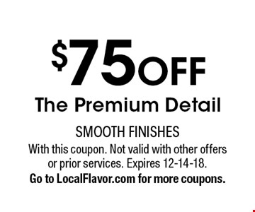$75 OFF The Premium Detail. With this coupon. Not valid with other offers or prior services. Expires 12-14-18. Go to LocalFlavor.com for more coupons.